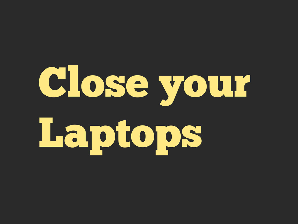 Close your Laptops
