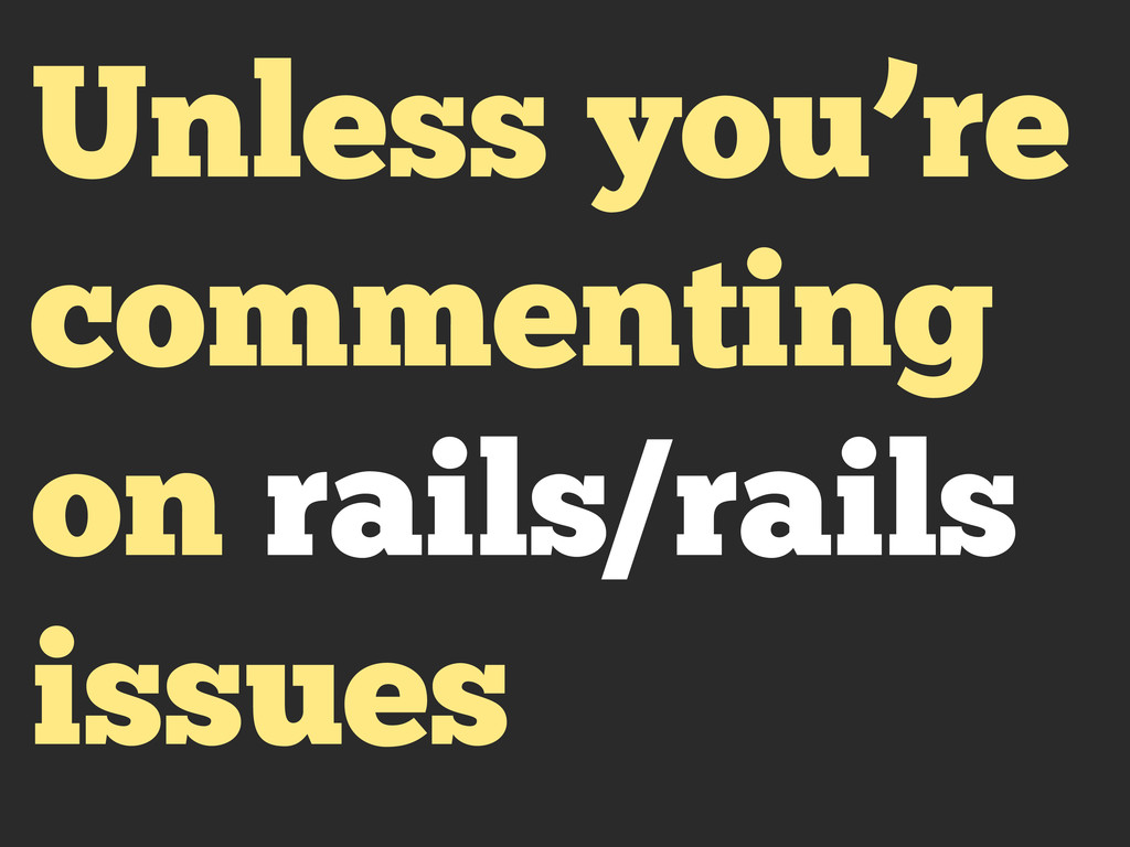 Unless you're commenting on rails/rails issues