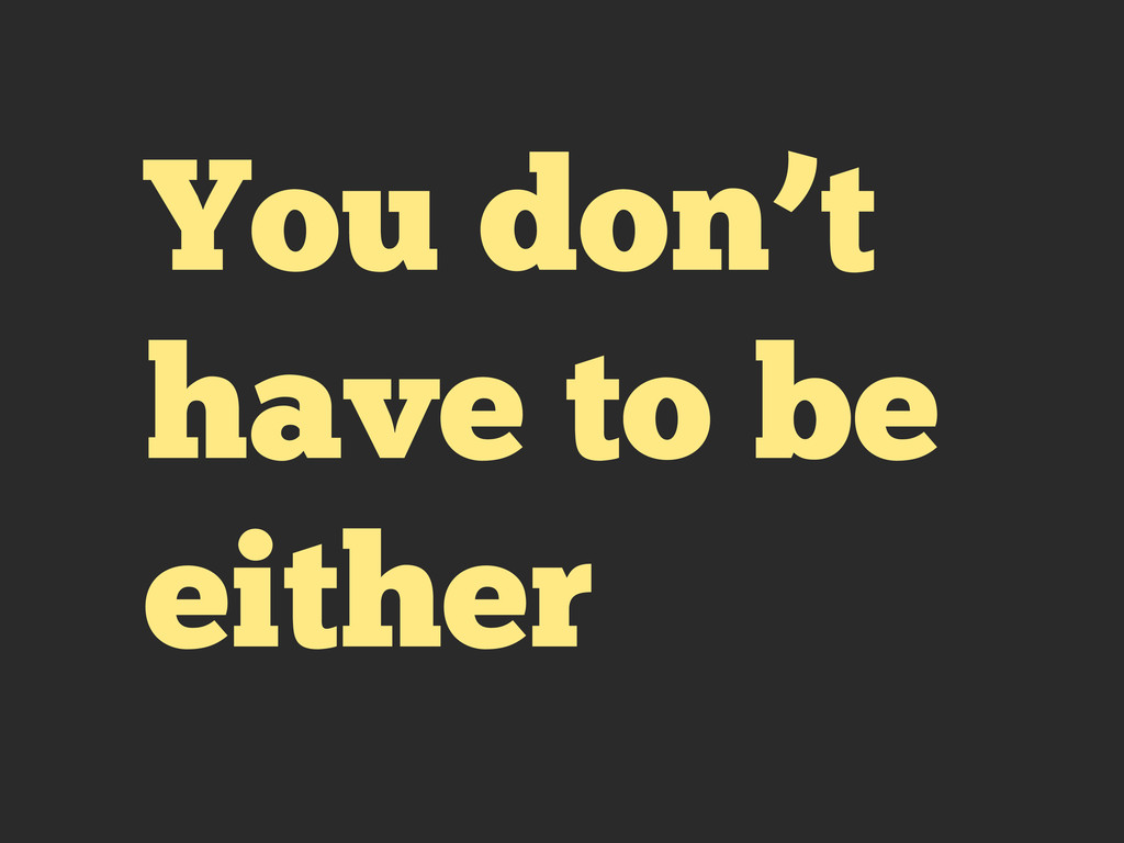 You don't have to be either