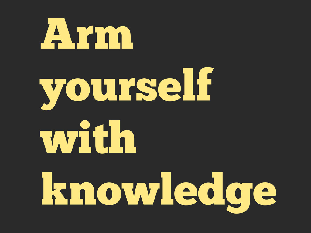 Arm yourself with knowledge