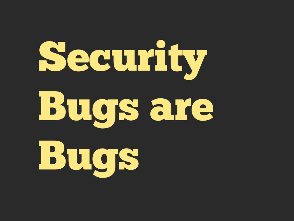 Security Bugs are Bugs