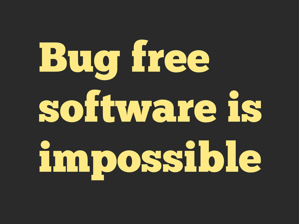 Bug free software is impossible