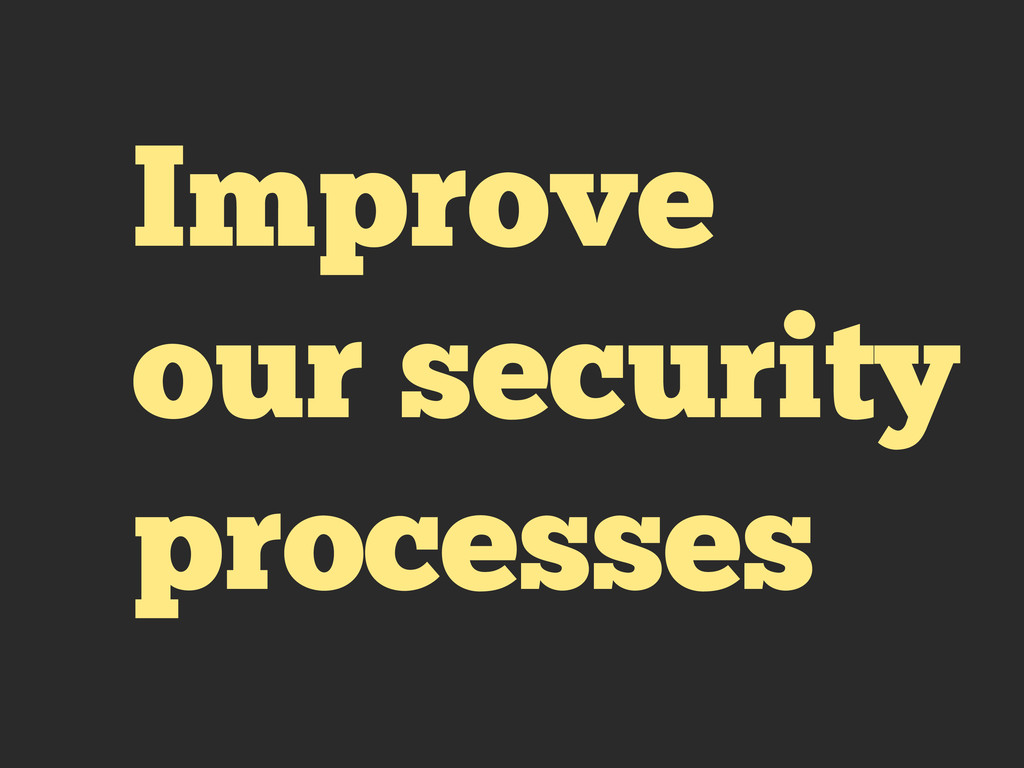 Improve our security processes