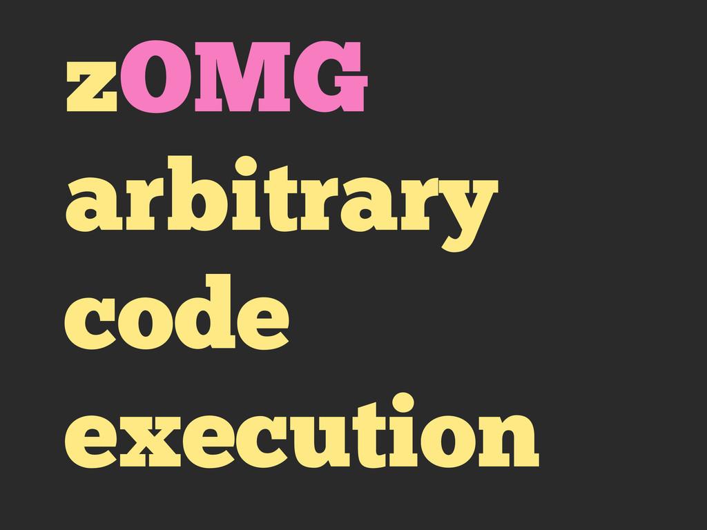 zOMG arbitrary code execution