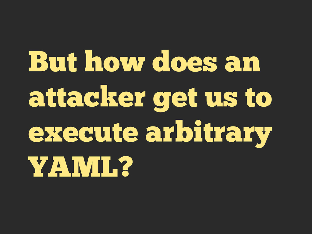 But how does an attacker get us to execute arbi...