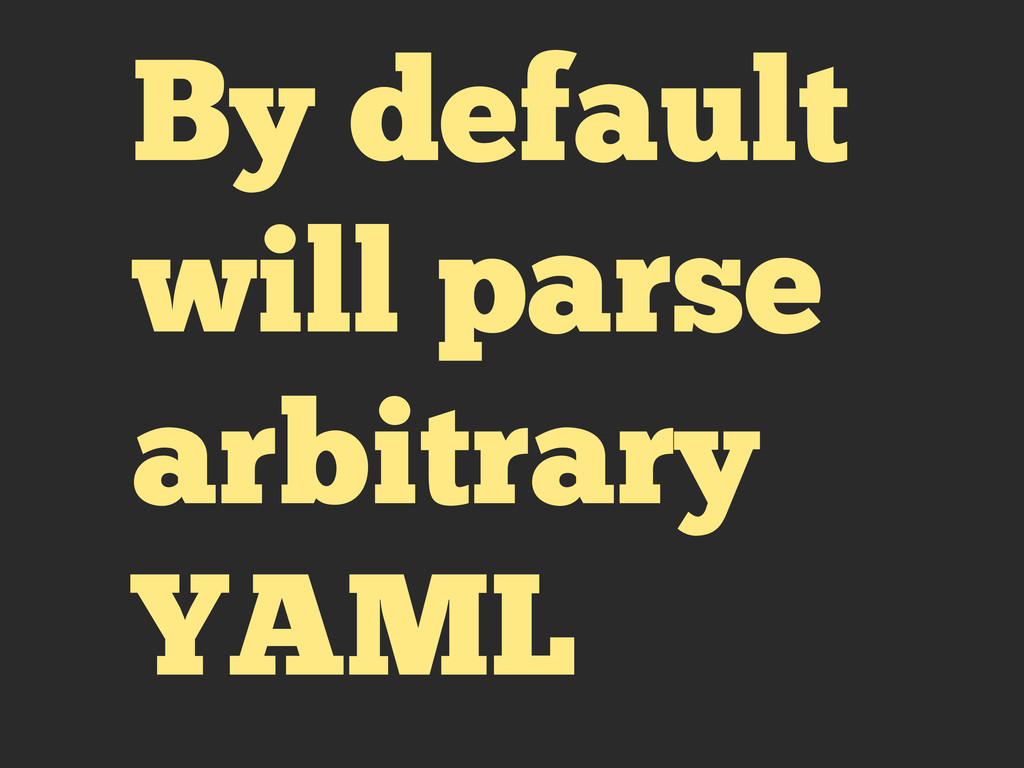 By default will parse arbitrary YAML