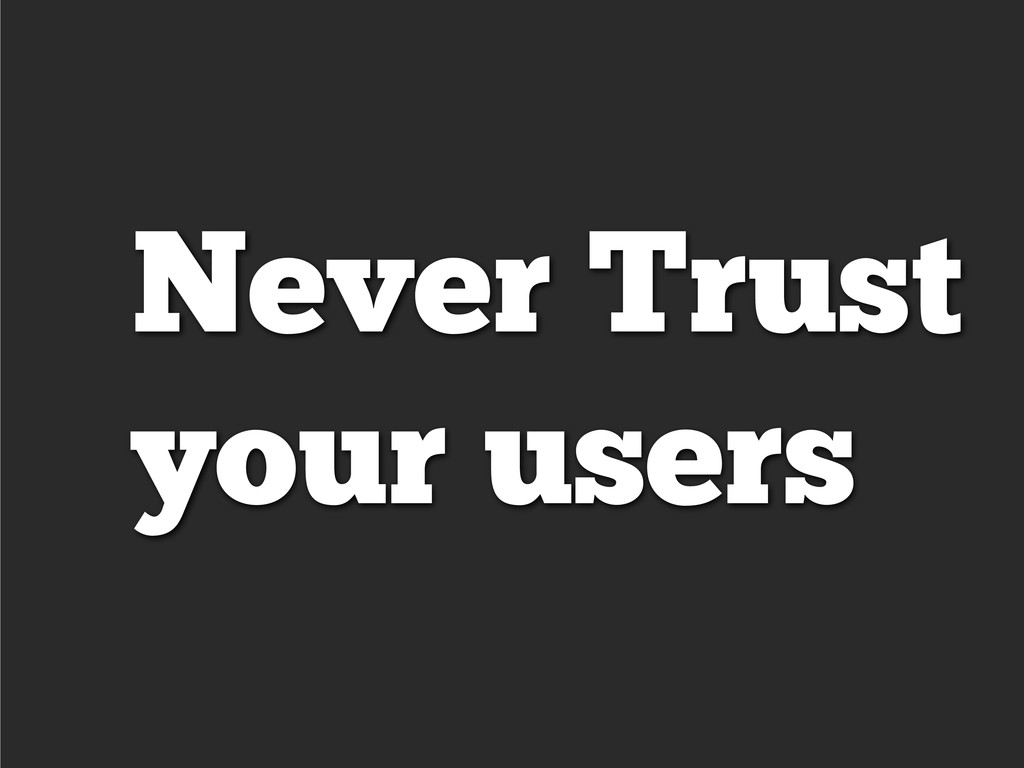 Never Trust your users