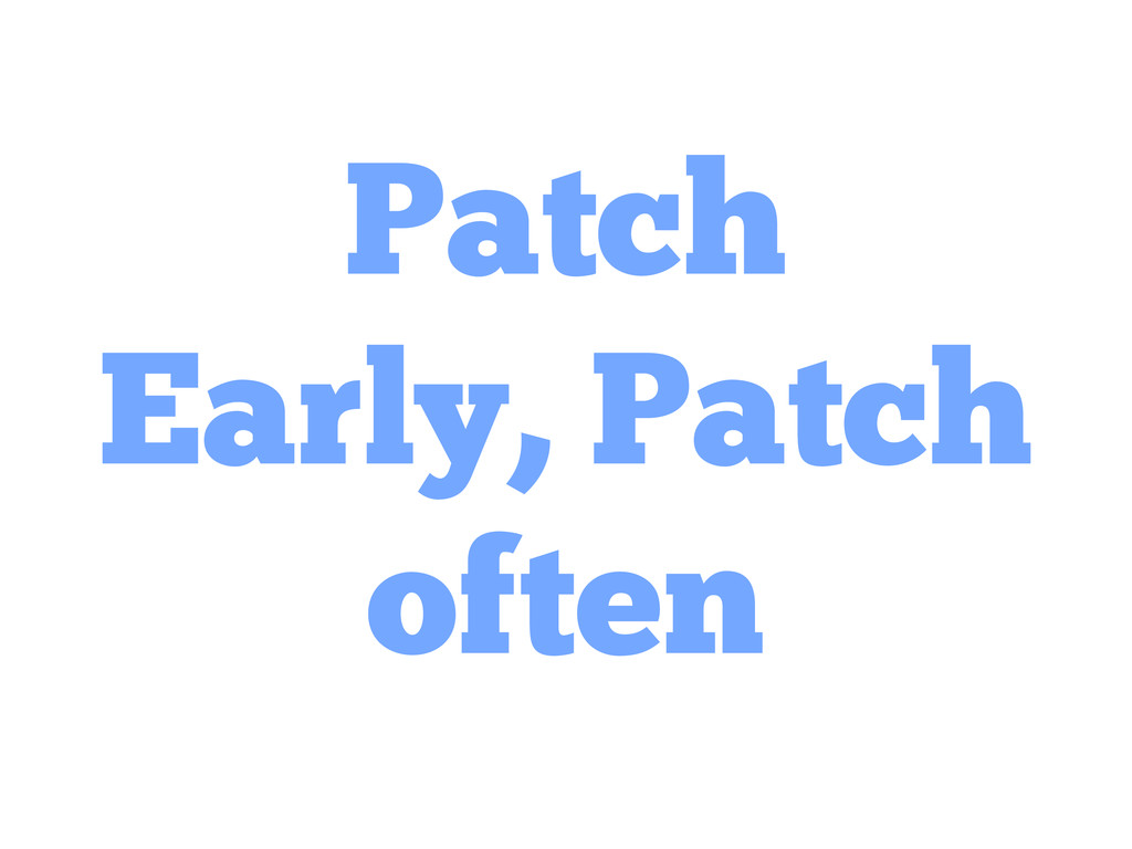 Patch Early, Patch often