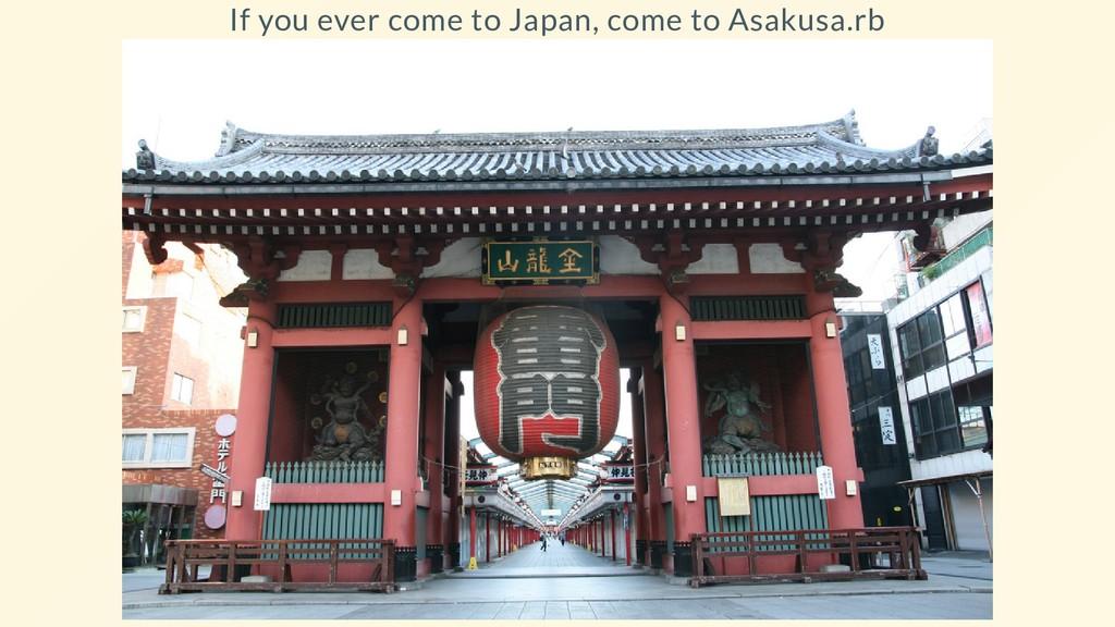 If you ever come to Japan, come to Asakusa.rb
