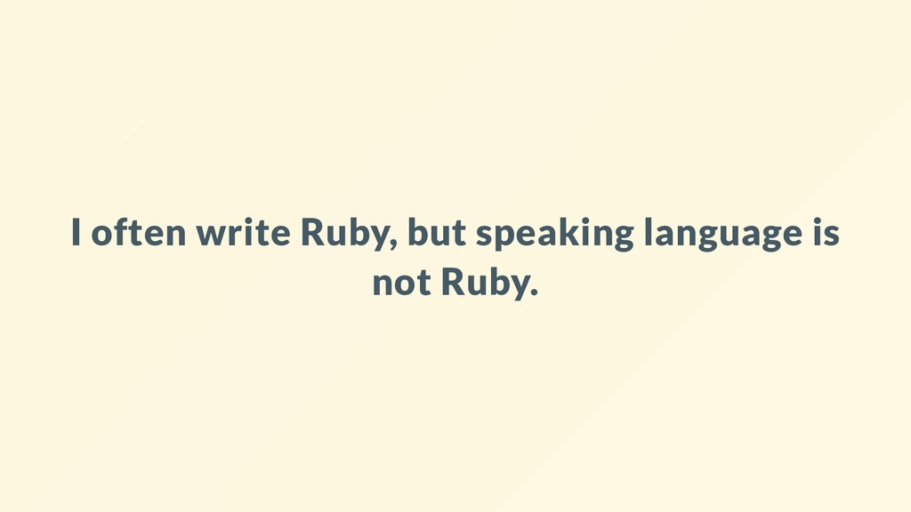 I often write Ruby, but speaking language is no...