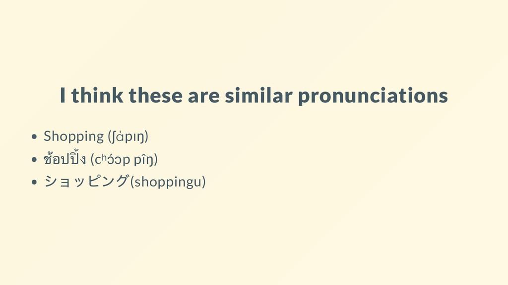 I think these are similar pronunciations Shoppi...