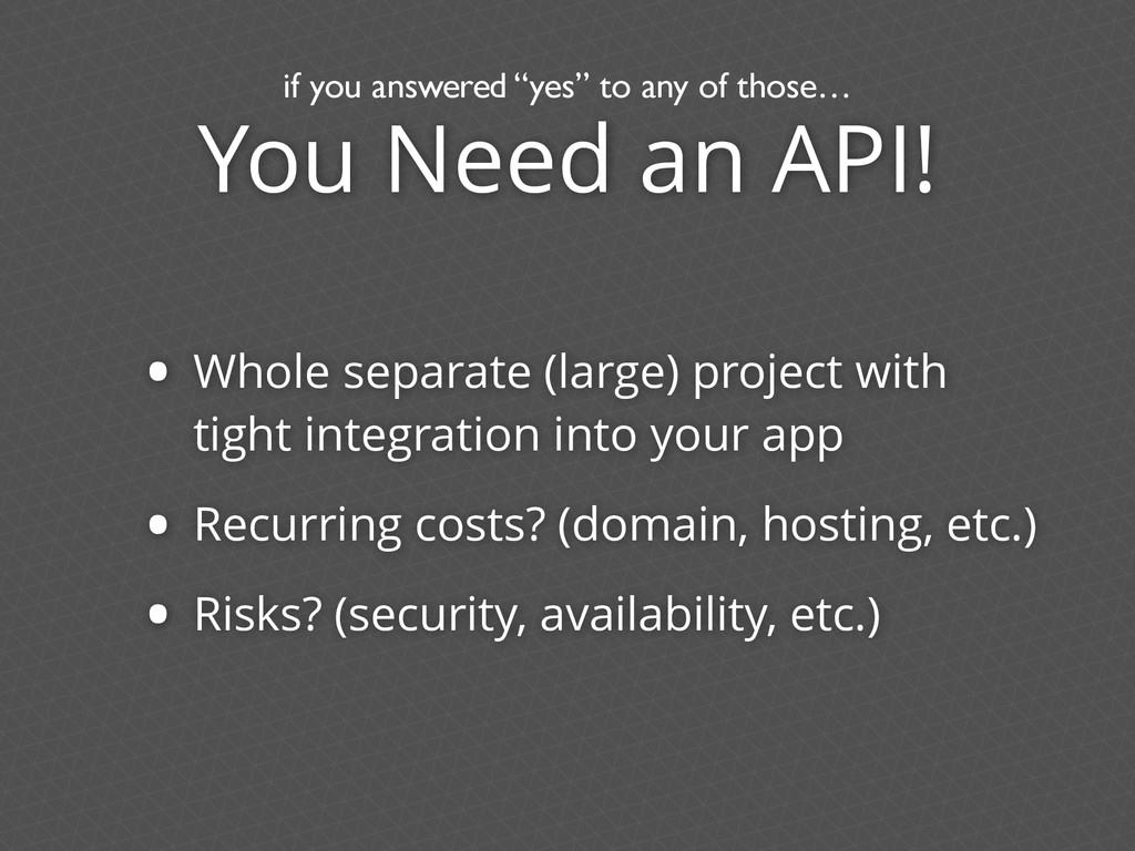 You Need an API! • Whole separate (large) proje...