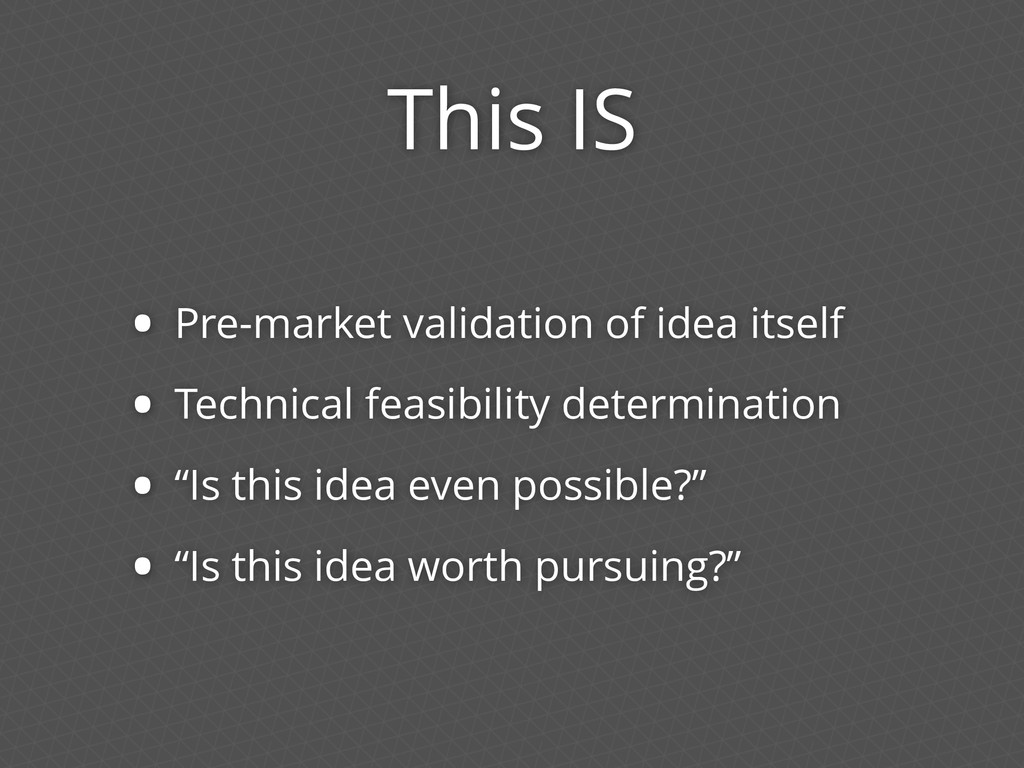 This IS • Pre-market validation of idea itself ...
