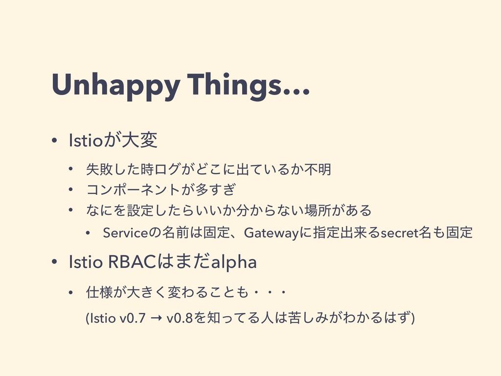 Unhappy Things… • Istio͕େม • ࣦഊͨ͠ϩά͕Ͳ͜ʹग़͍ͯΔ͔ෆ໌...