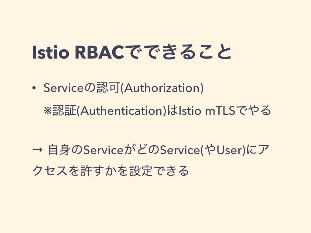 Istio RBACͰͰ͖Δ͜ͱ • ServiceͷՄ(Authorization) ※...