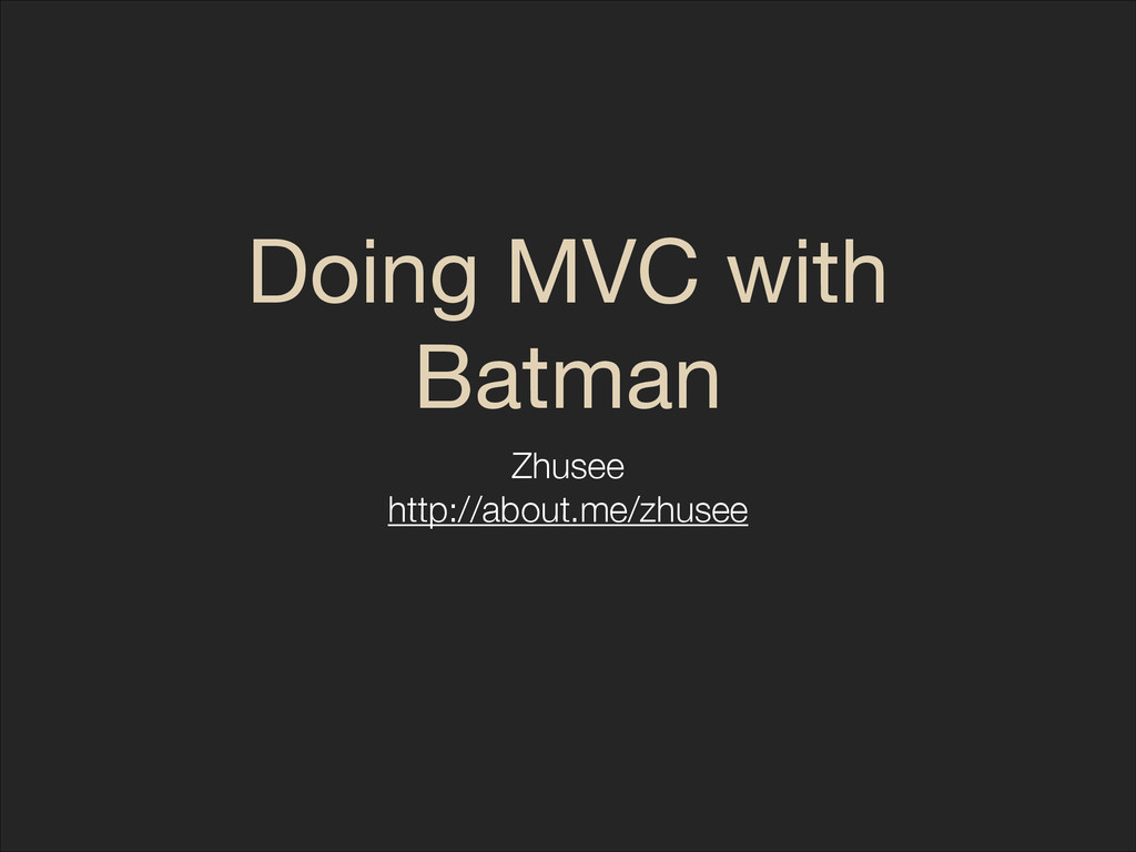 Doing MVC with Batman Zhusee http://about.me/zh...