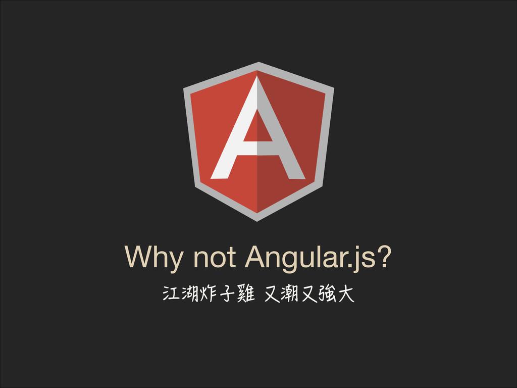 Why not Angular.js? 㽀䄷穯⸱榿⚩䉏⚩㈘Ⰸ