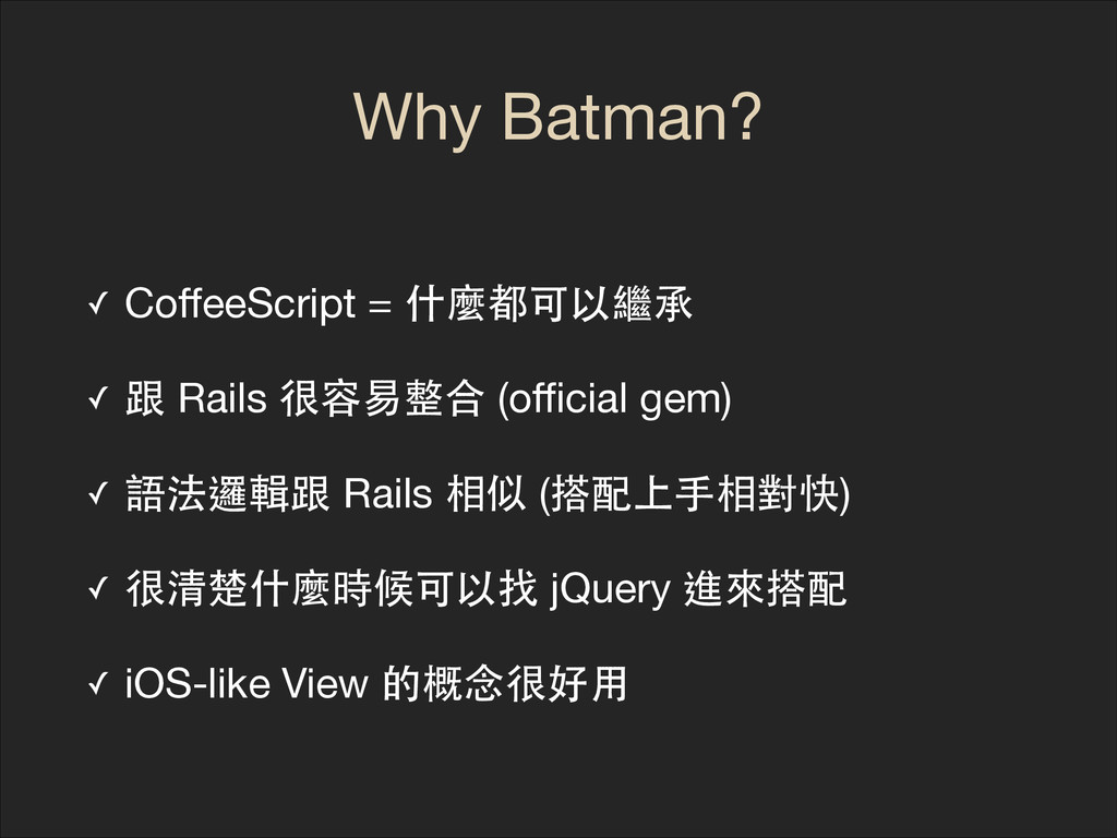 Why Batman? ✓ CoffeeScript = 什麼都可以繼承  ✓ 跟 Rails ...