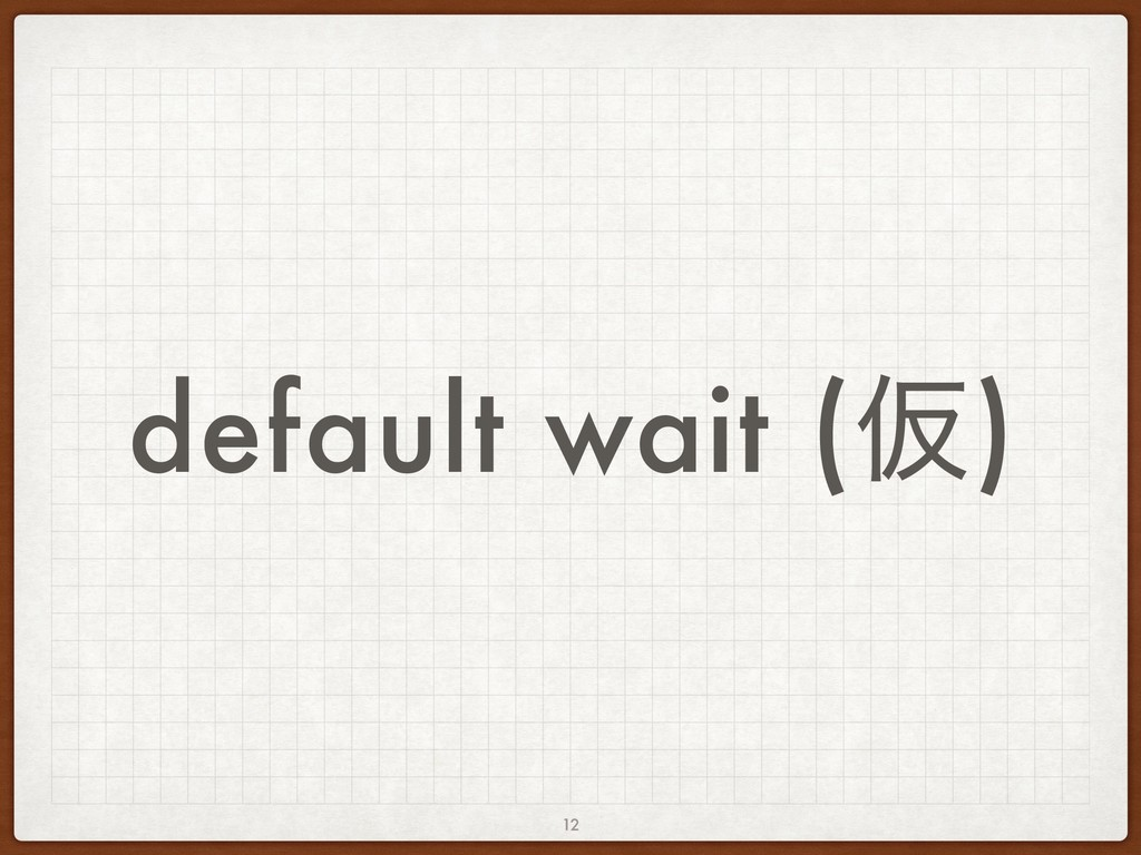default wait (Ծ) 12