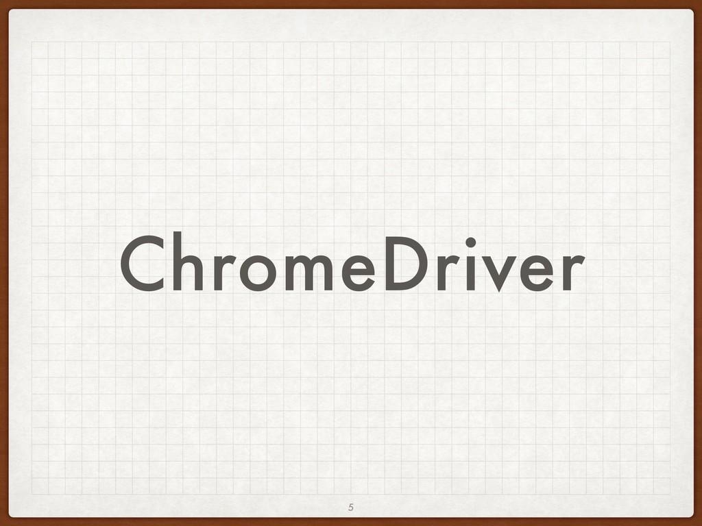 ChromeDriver 5