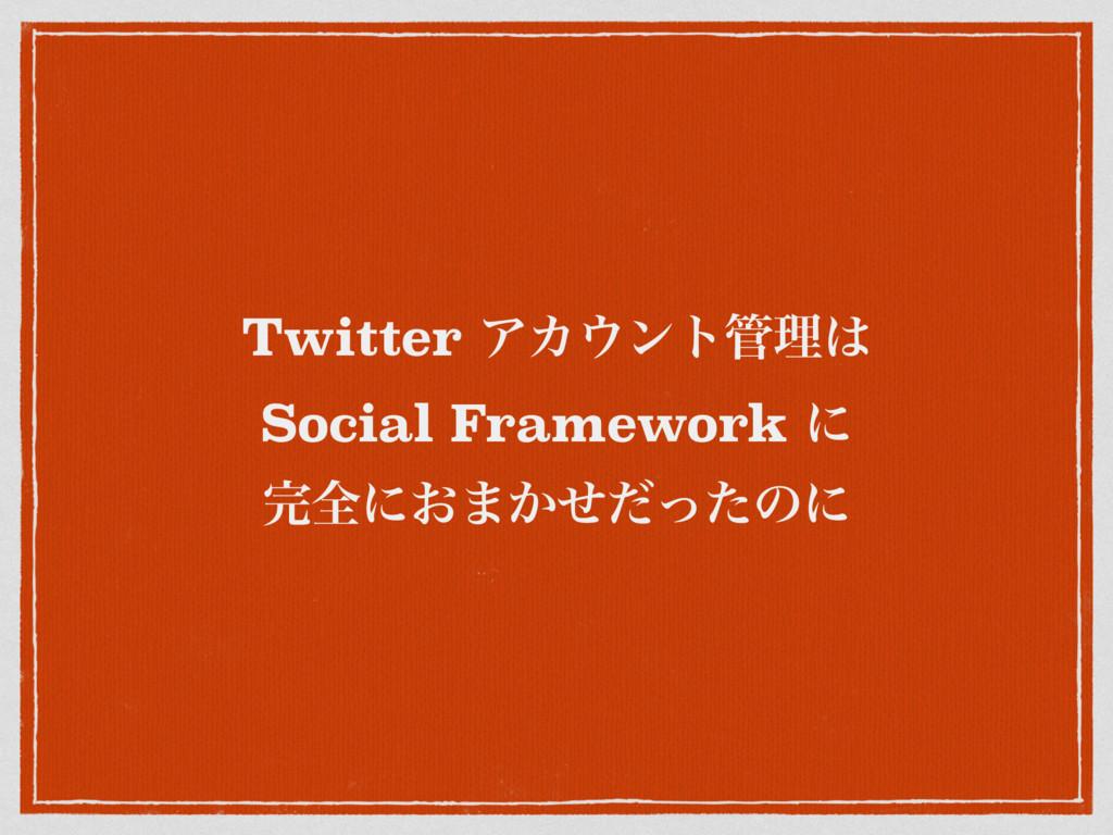 Twitter ΞΧϯτཧ Social Framework ʹ શʹ͓·͔ͤͩͬͨͷʹ