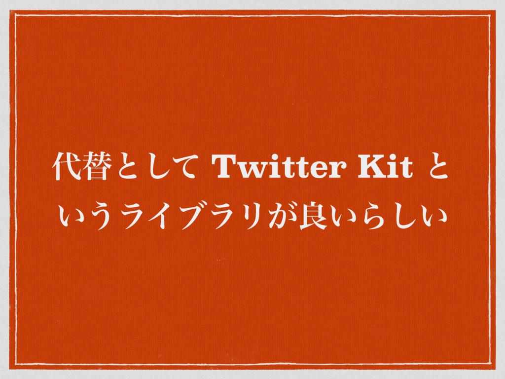 ସͱͯ͠ Twitter Kit ͱ ͍͏ϥΠϒϥϦ͕ྑ͍Β͍͠