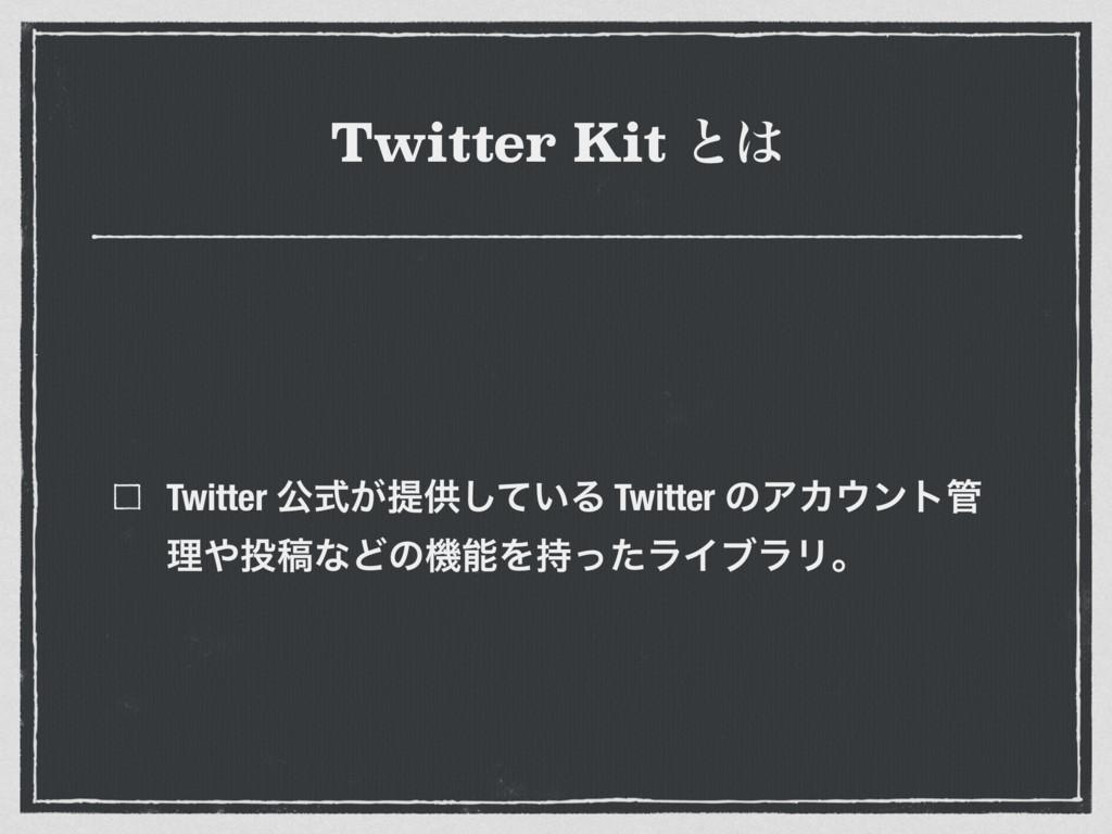 Twitter Kit ͱ Twitter ެ͕ࣜఏڙ͍ͯ͠Δ Twitter ͷΞΧϯτ...