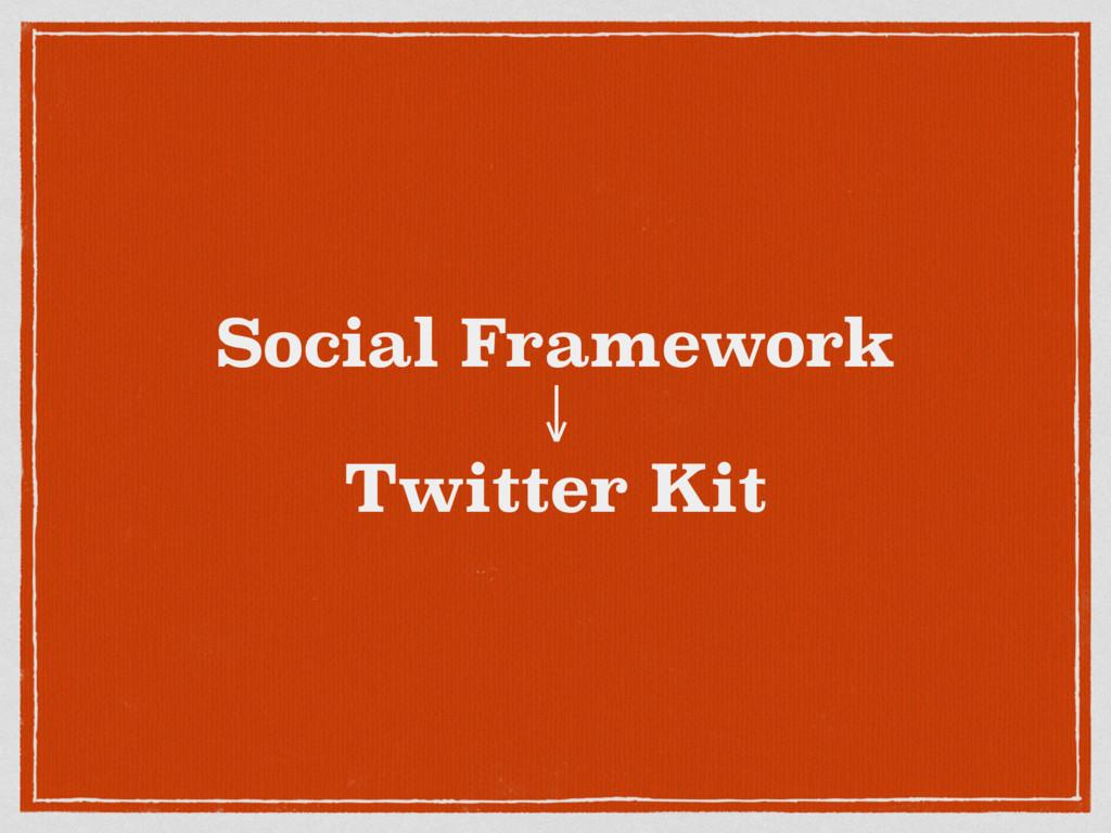 Social Framework ↓ Twitter Kit