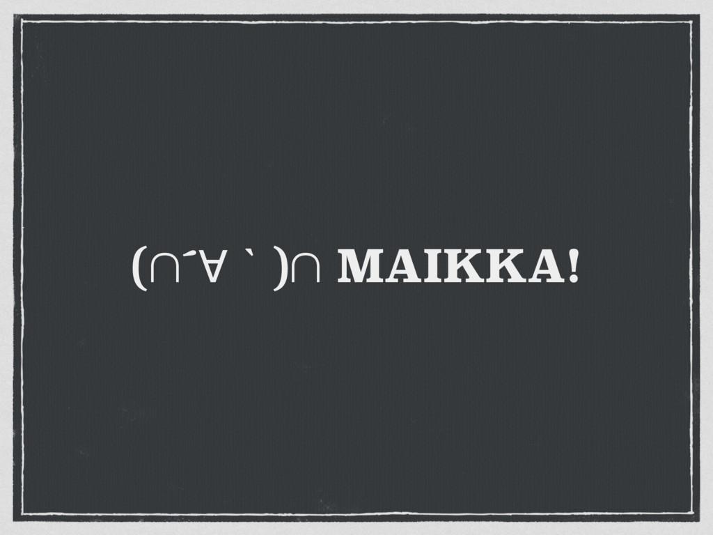 (∩´∀ʆ)∩ MAIKKA!