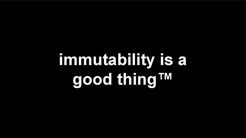 immutability is a good thing™