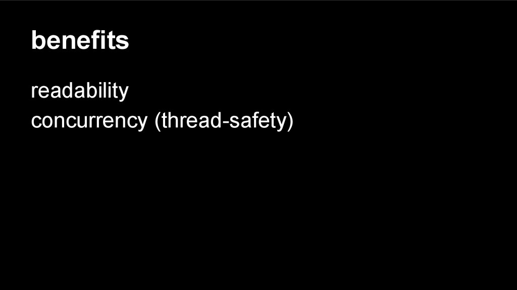 benefits readability concurrency (thread-safety)