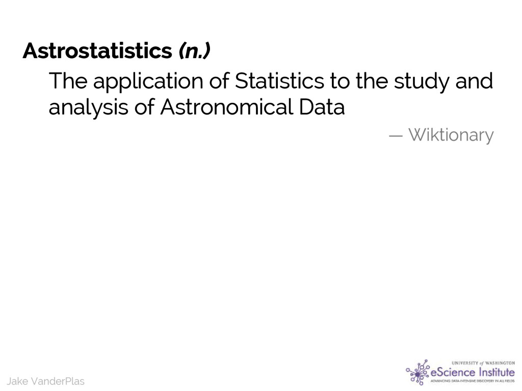 Jake VanderPlas Astrostatistics (n.) The applic...