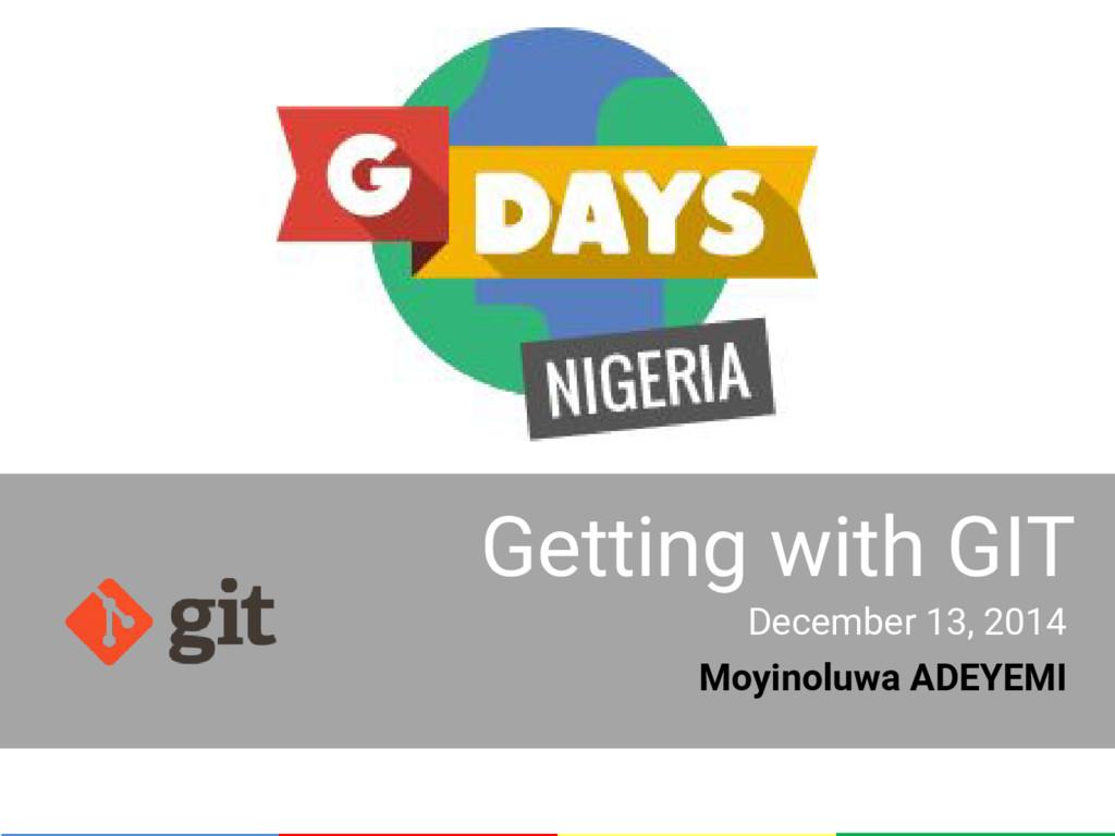 Getting with GIT December 13, 2014 Moyinoluwa A...