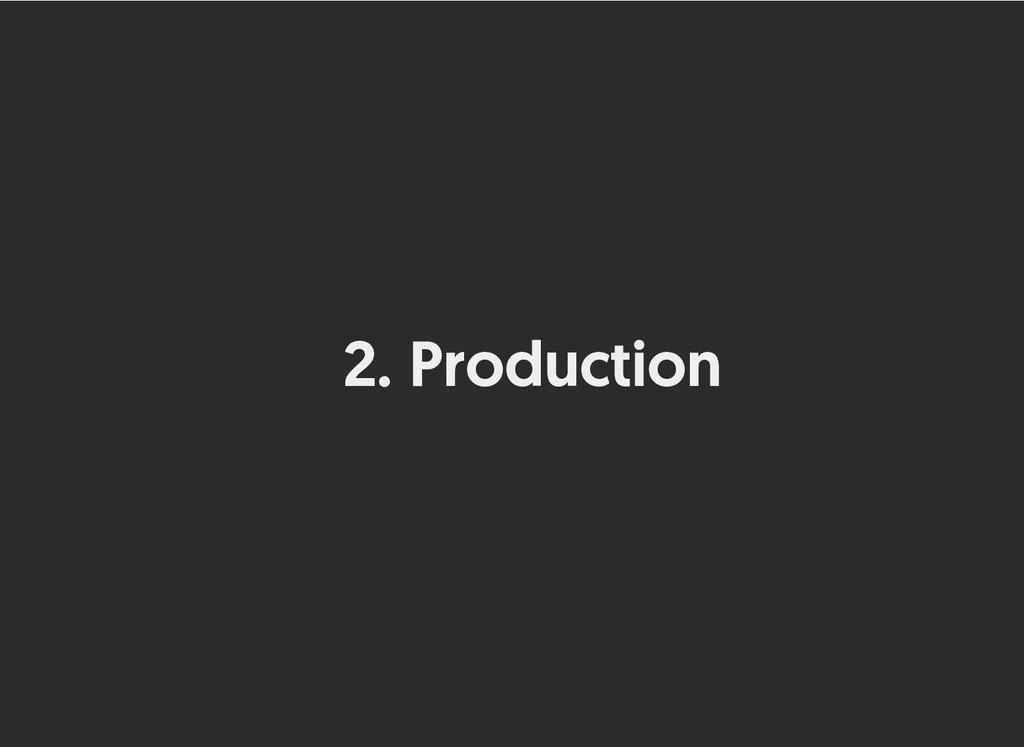 2. Production Production