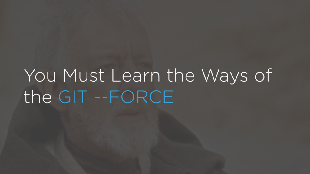 You Must Learn the Ways of the GIT --FORCE