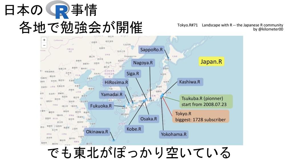 日本の 事情 でも東北がぽっかり空いている 各地で勉強会が開催 Tokyo.R#71 Land...