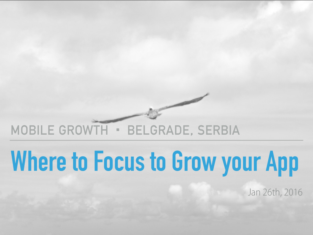 Where to Focus to Grow your App MOBILE GROWTH ·...