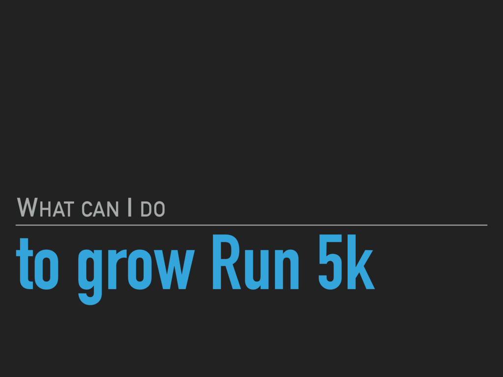 to grow Run 5k WHAT CAN I DO