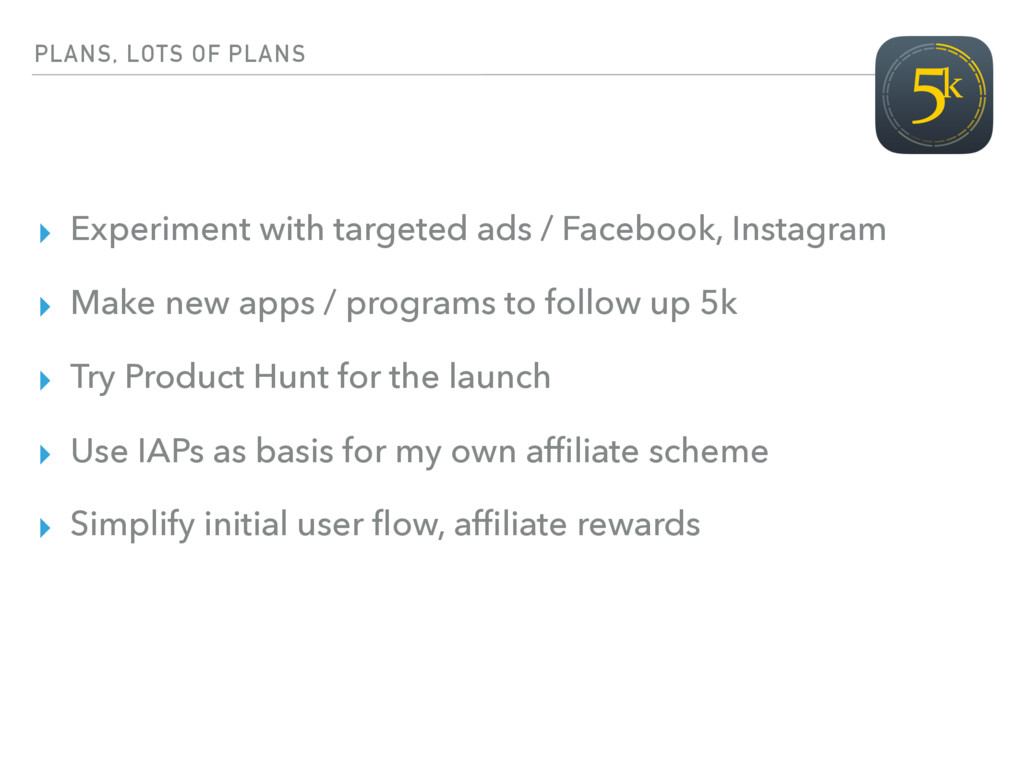 PLANS, LOTS OF PLANS ▸ Experiment with targeted...