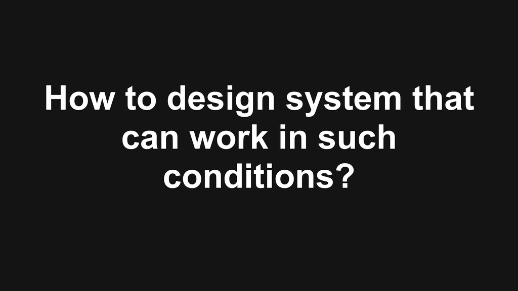 How to design system that can work in such cond...
