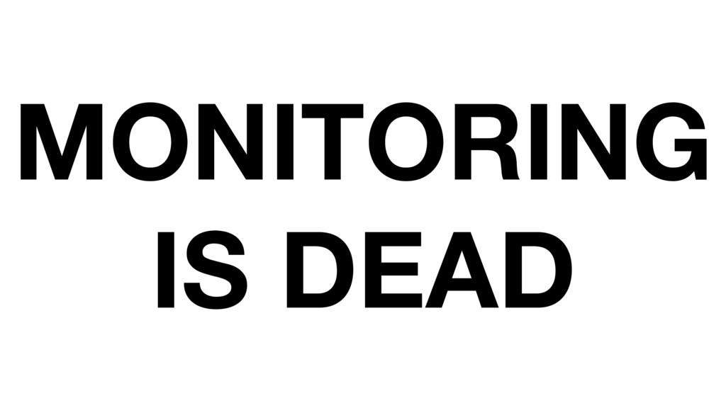 MONITORING IS DEAD