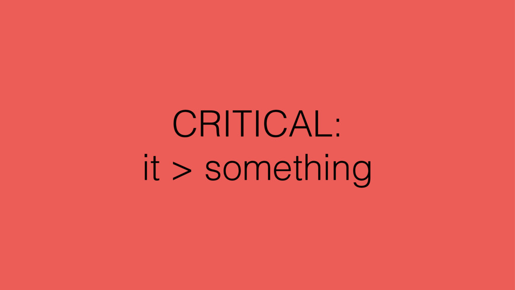 CRITICAL: it > something
