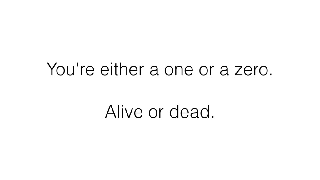 You're either a one or a zero. Alive or dead.