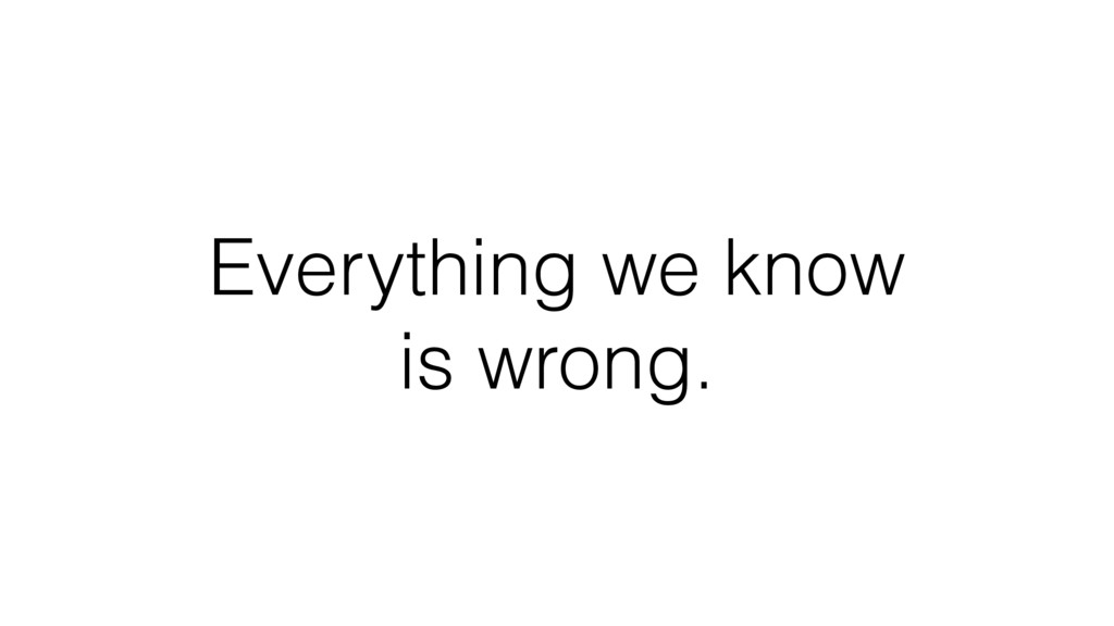 Everything we know is wrong.