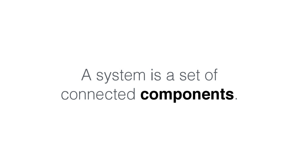 A system is a set of connected components.