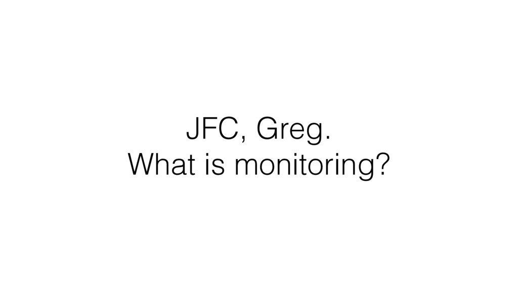 JFC, Greg. What is monitoring?