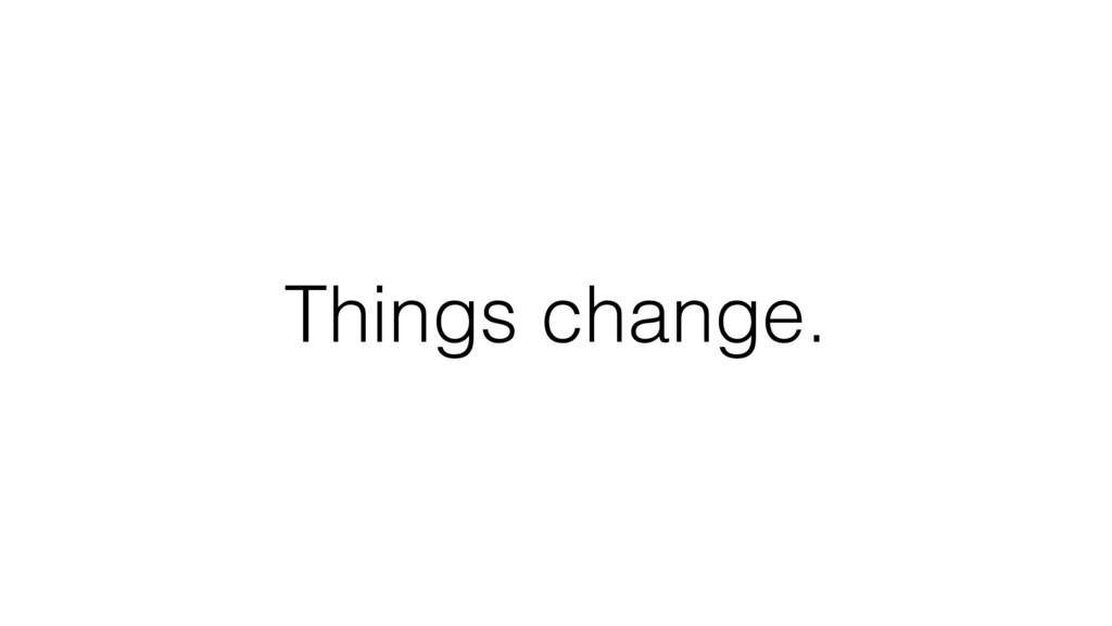Things change.