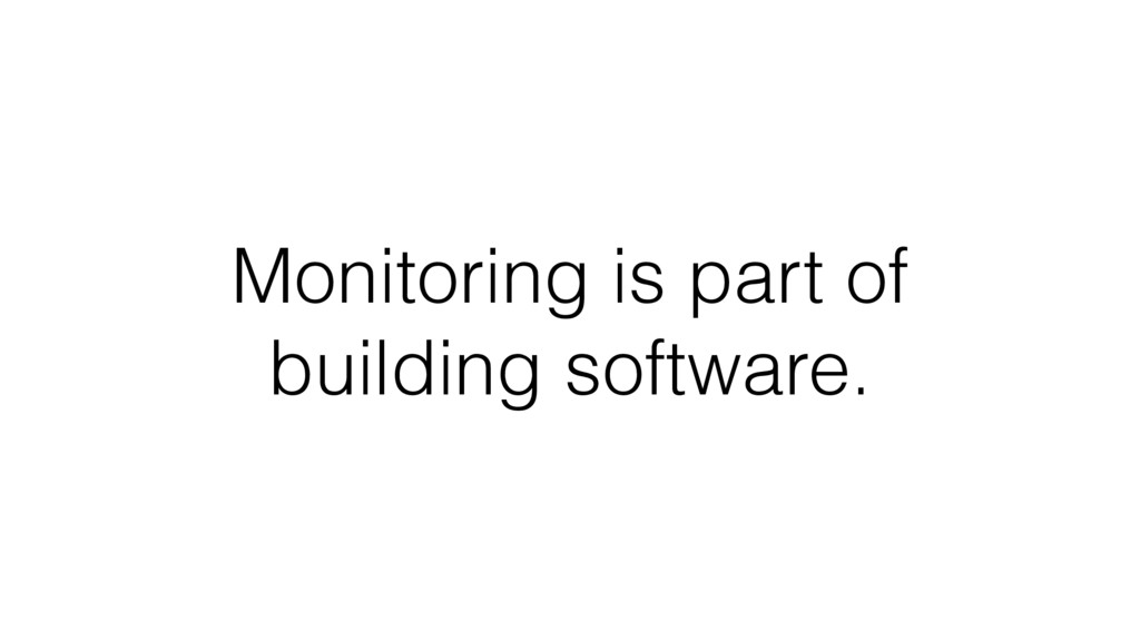 Monitoring is part of building software.
