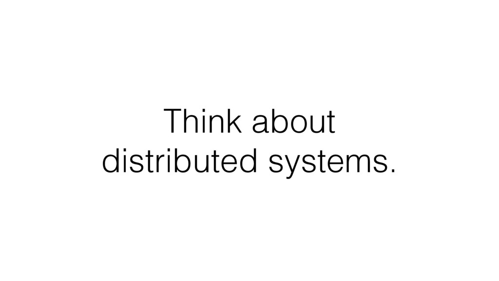 Think about distributed systems.