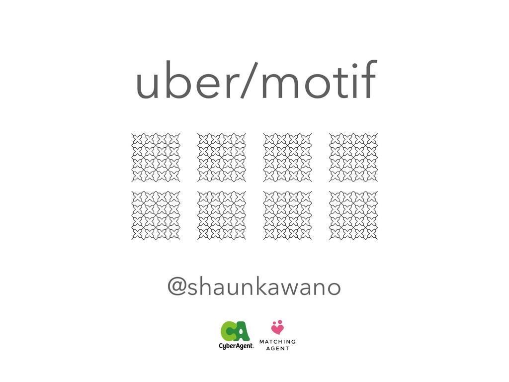 uber/motif @shaunkawano